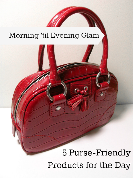 Morning 'til Evening Glam: 5 Purse-Friendly Products for the Day