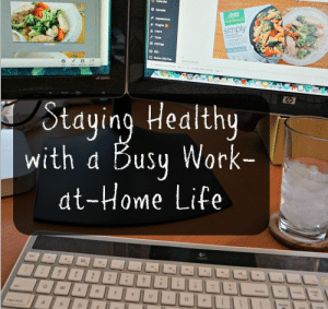 Staying Healthy with a Busy Work-at-Home Life
